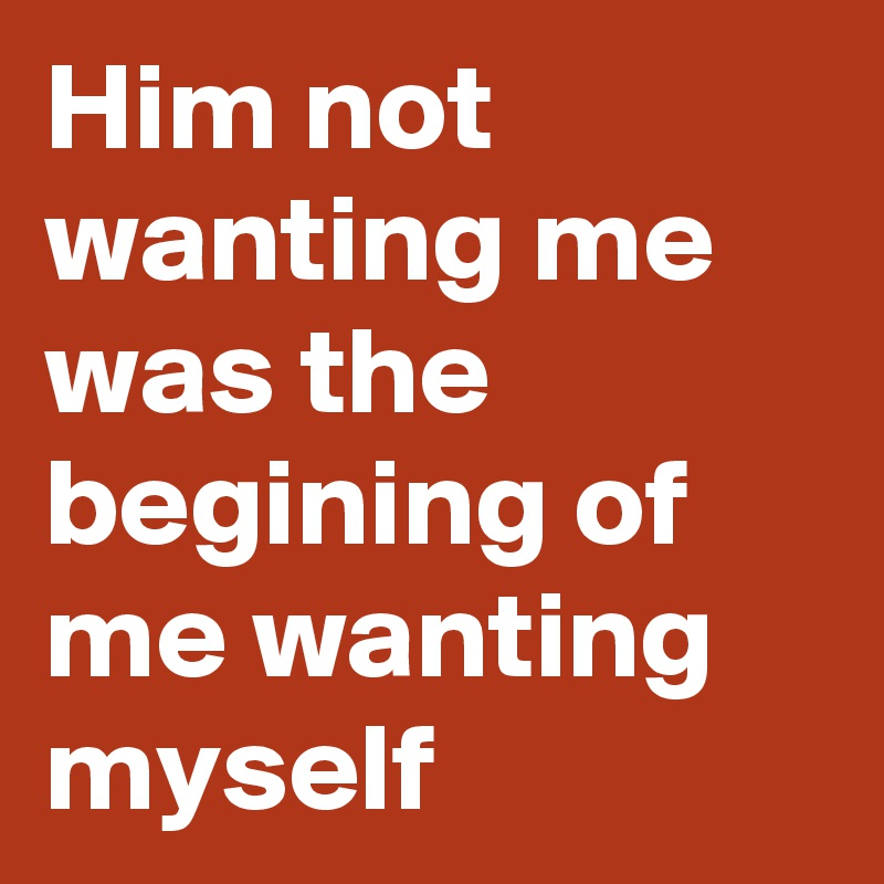 Him not wanting me was the begining of me wanting myself