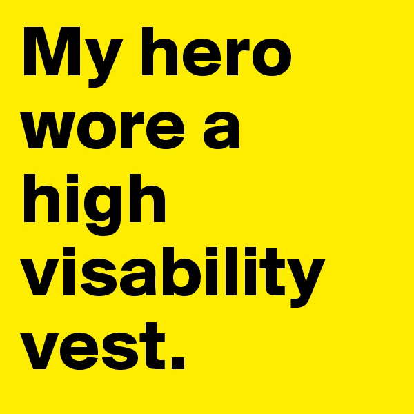 My hero wore a high visability vest.