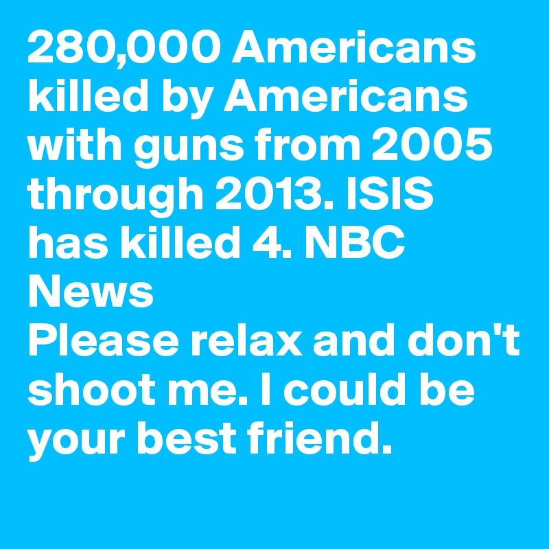 280,000 Americans killed by Americans with guns from 2005 through 2013. ISIS has killed 4. NBC News   Please relax and don't shoot me. I could be your best friend.