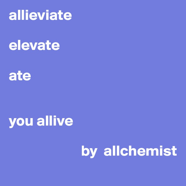 allieviate  elevate  ate   you allive                          by  allchemist
