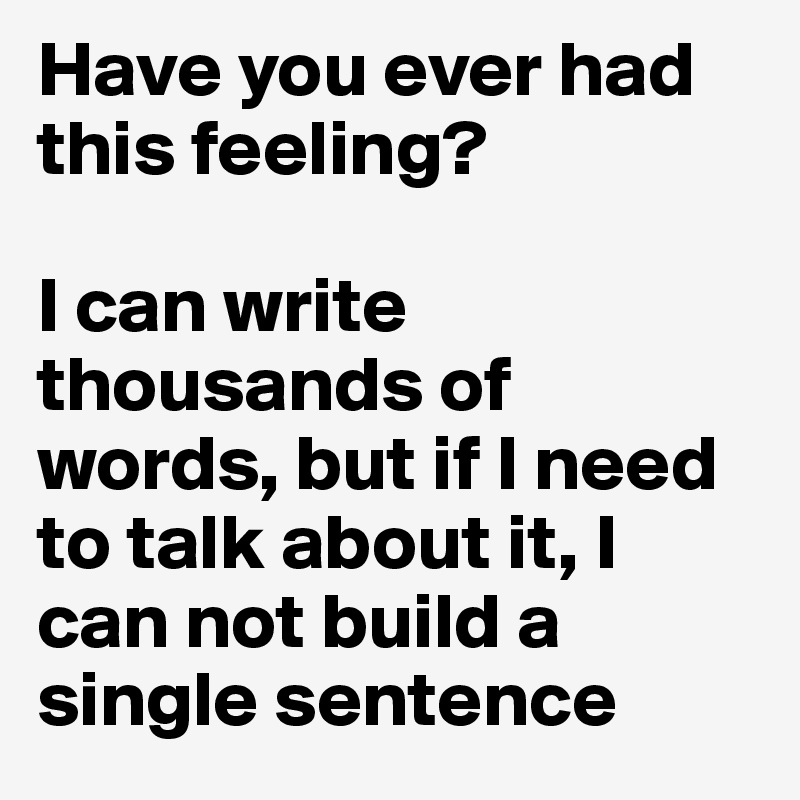 Have you ever had this feeling?   I can write thousands of words, but if I need to talk about it, I can not build a single sentence