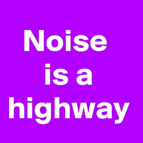 Noise  is a highway
