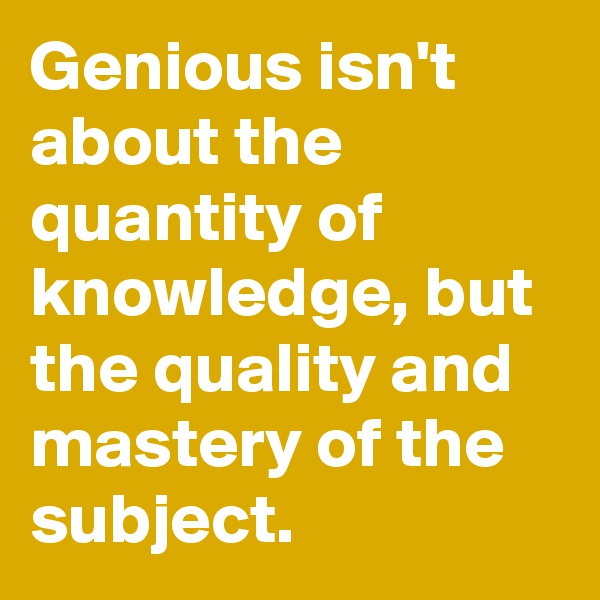 Genious isn't about the quantity of knowledge, but the quality and mastery of the subject.