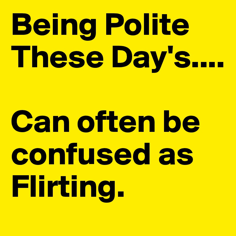 Being Polite These Day's....  Can often be confused as Flirting.