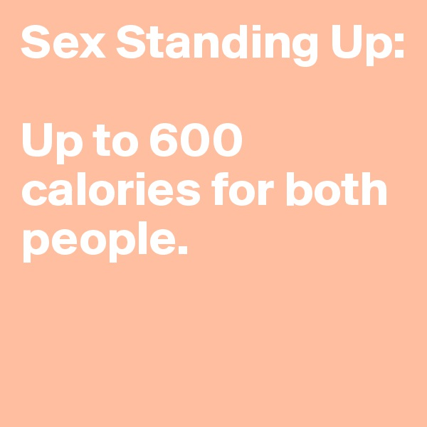Sex Standing Up:   Up to 600 calories for both people.