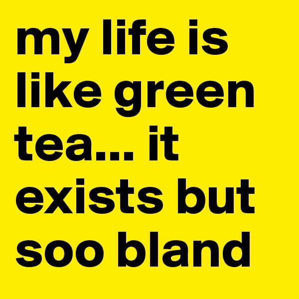 my life is like green tea... it exists but soo bland