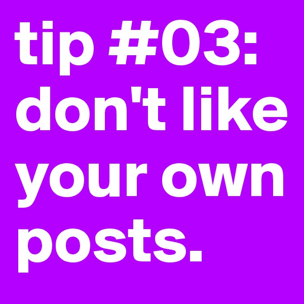 tip #03: don't like your own posts.