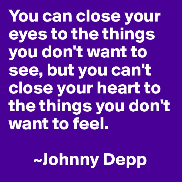 You can close your eyes to the things you don't want to see, but you can't close your heart to the things you don't want to feel.          ~Johnny Depp