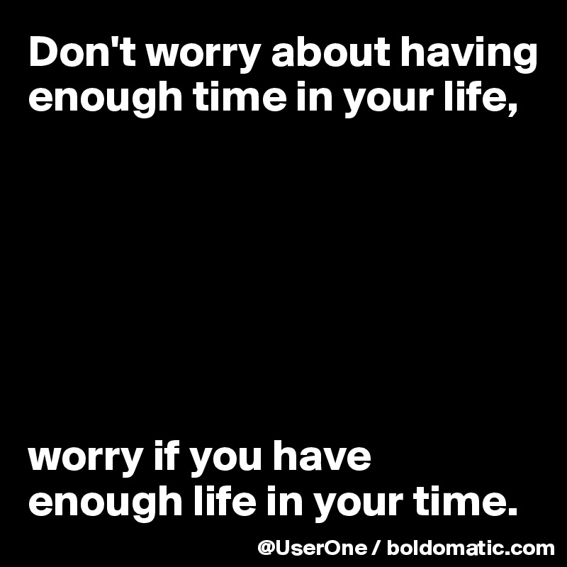 Don't worry about having enough time in your life,        worry if you have  enough life in your time.
