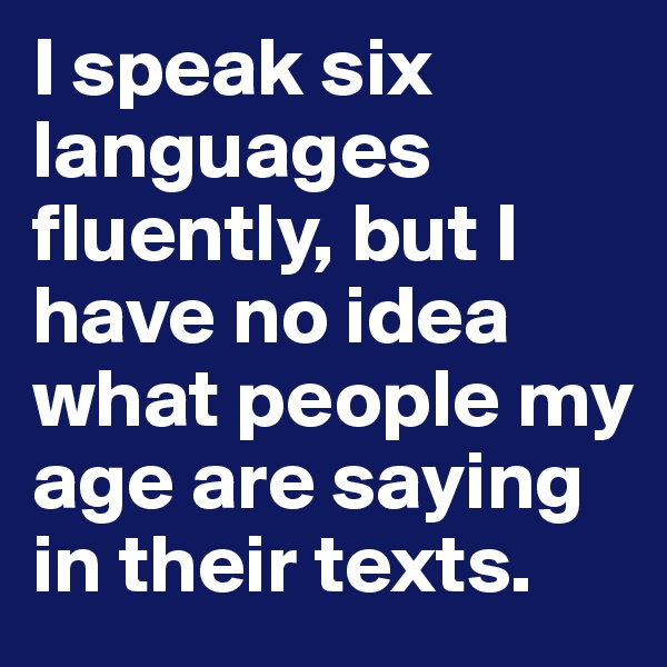 I speak six languages fluently, but I have no idea what people my age are saying in their texts.