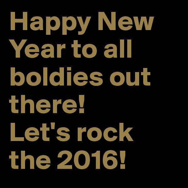 Happy New Year to all boldies out there! Let's rock the 2016!