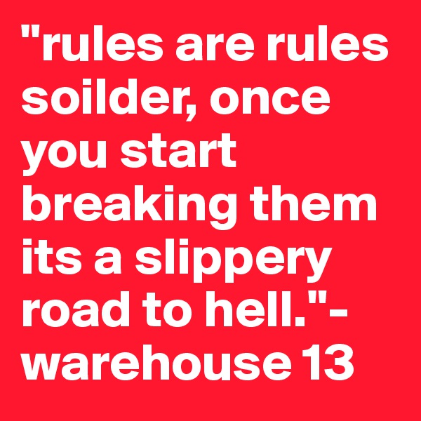 """""""rules are rules soilder, once you start breaking them its a slippery road to hell.""""- warehouse 13"""