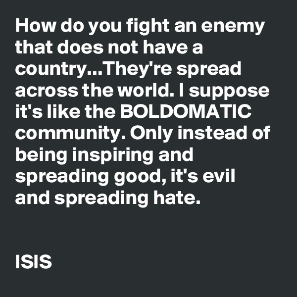 How do you fight an enemy that does not have a country...They're spread across the world. I suppose it's like the BOLDOMATIC community. Only instead of being inspiring and spreading good, it's evil and spreading hate.   ISIS