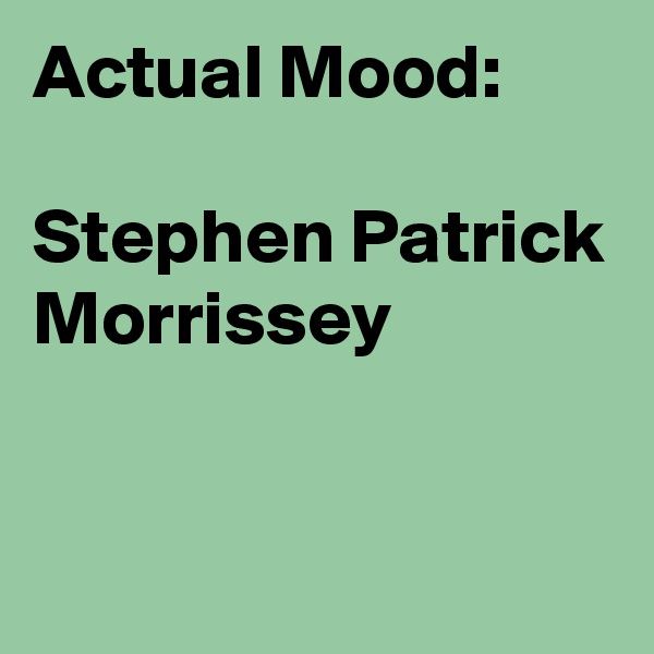 Actual Mood:  Stephen Patrick Morrissey