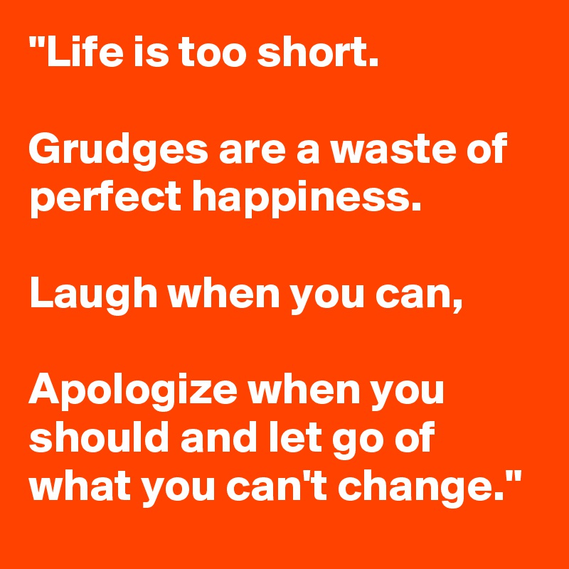 """""""Life Is Too Short. Grudges Are A Waste Of Perfect"""