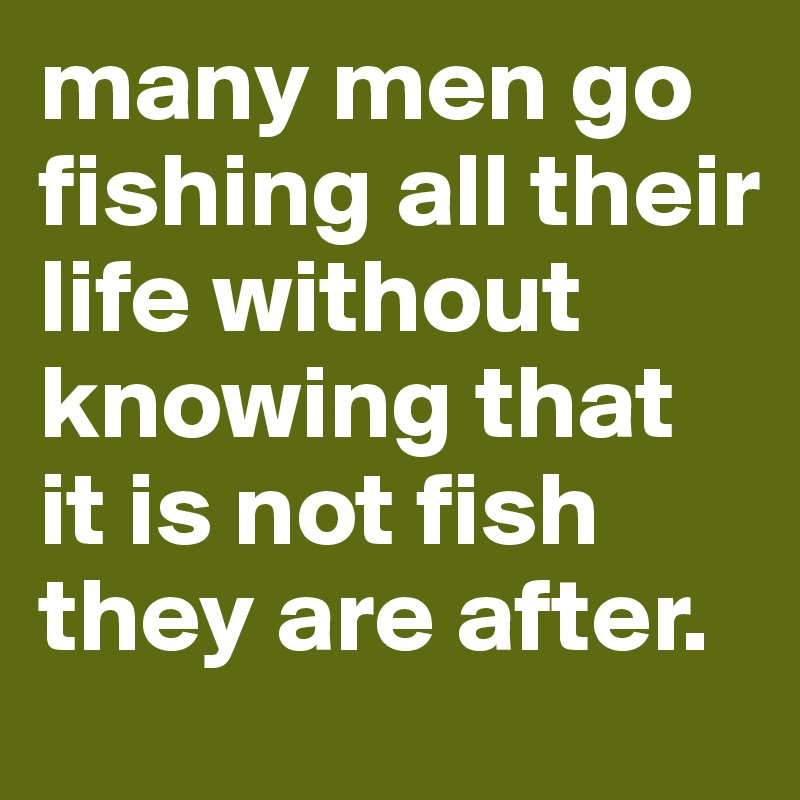 many men go fishing all their life without knowing that it is not fish they are after.