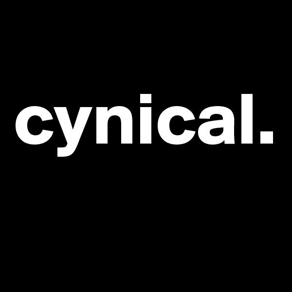 cynical.