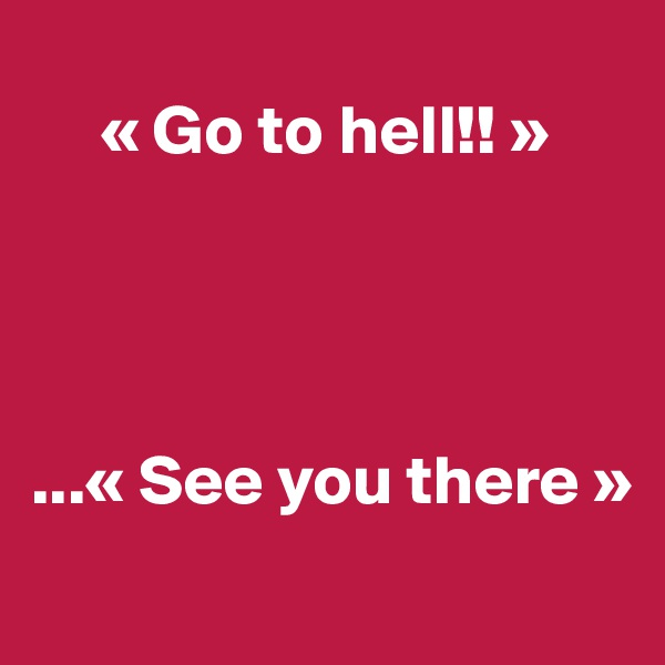 « Go to hell!! »     ...« See you there »