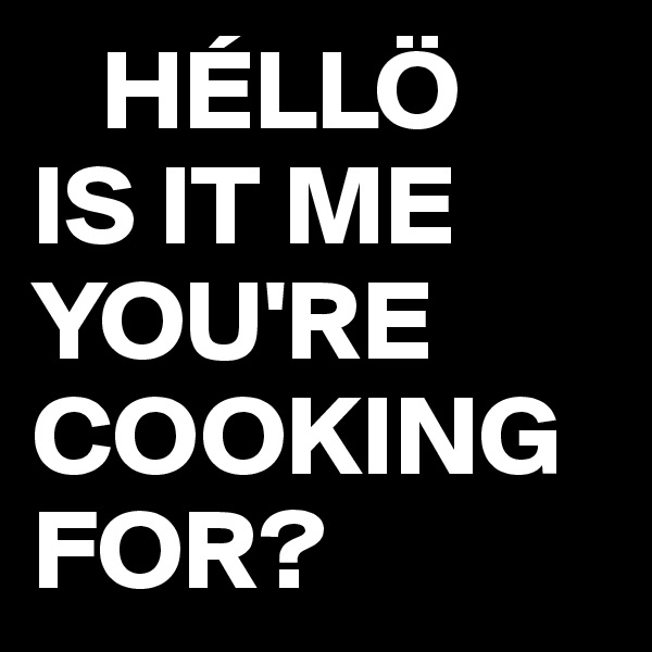 HÉLLÖ IS IT ME YOU'RE  COOKING FOR?