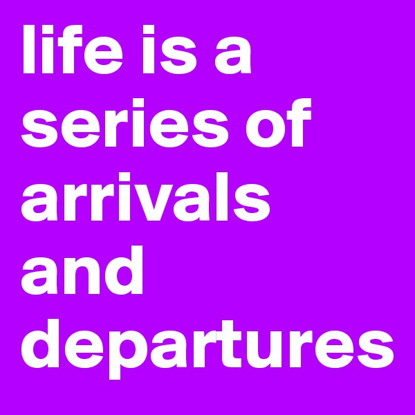 life is a series of arrivals and departures
