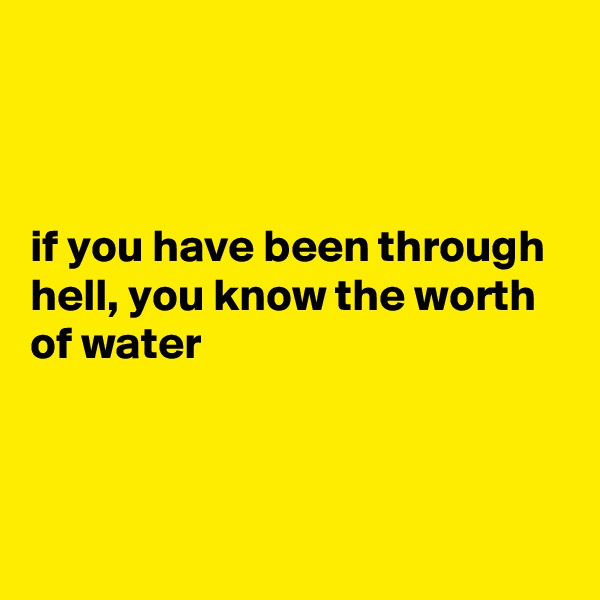 if you have been through hell, you know the worth of water