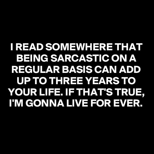 I READ SOMEWHERE THAT BEING SARCASTIC ON A REGULAR BASIS CAN ADD UP TO THREE YEARS TO YOUR LIFE. IF THAT'S TRUE, I'M GONNA LIVE FOR EVER.