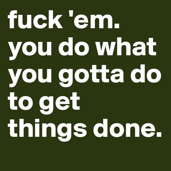 fuck 'em. you do what you gotta do to get things done.