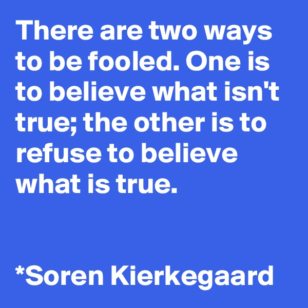 There are two ways to be fooled. One is to believe what isn't true; the other is to refuse to believe what is true.   *Soren Kierkegaard