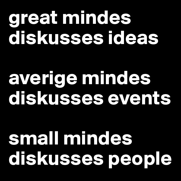 great mindes diskusses ideas  averige mindes diskusses events  small mindes diskusses people