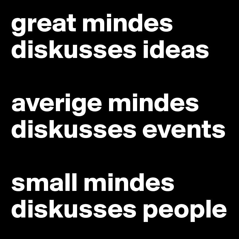 great mindes diskusses ideas  averige mindes diskusses events  small mindes diskusses people