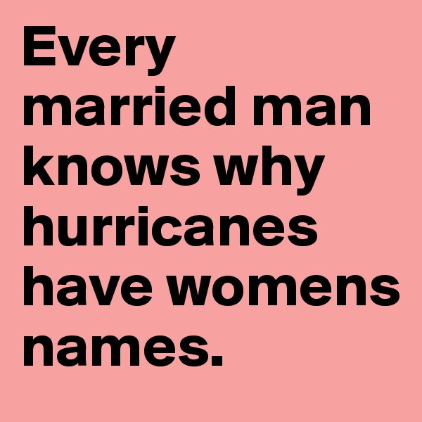 Every married man knows why hurricanes have womens names.