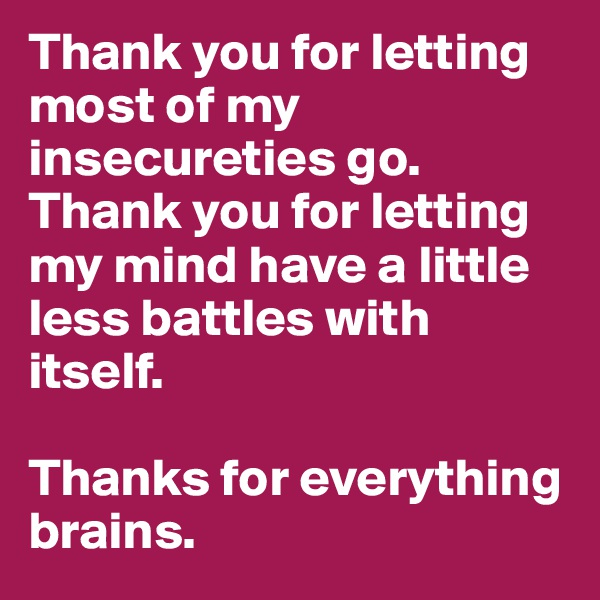 Thank you for letting most of my insecureties go. Thank you for letting my mind have a little less battles with itself.   Thanks for everything brains.