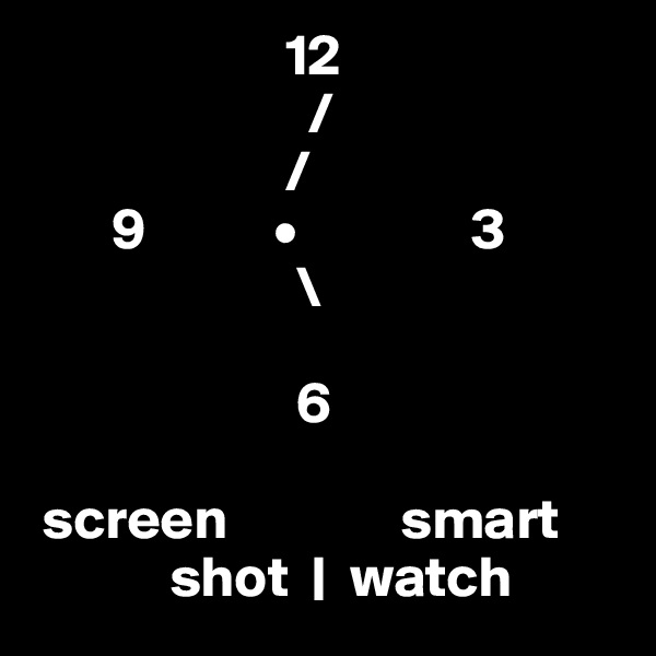 12                         /                       /        9           •               3                        \                                             6   screen               smart             shot     watch