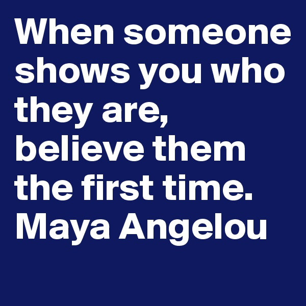 When someone shows you who they are, believe them the first time. Maya Angelou