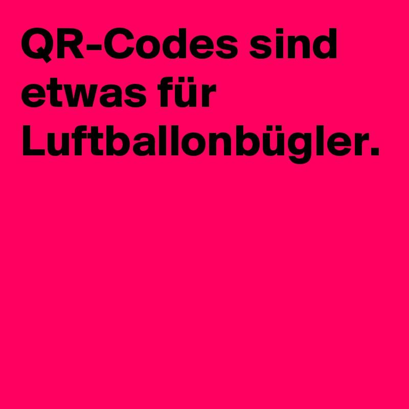 QR-Codes sind etwas für Luftballonbügler.