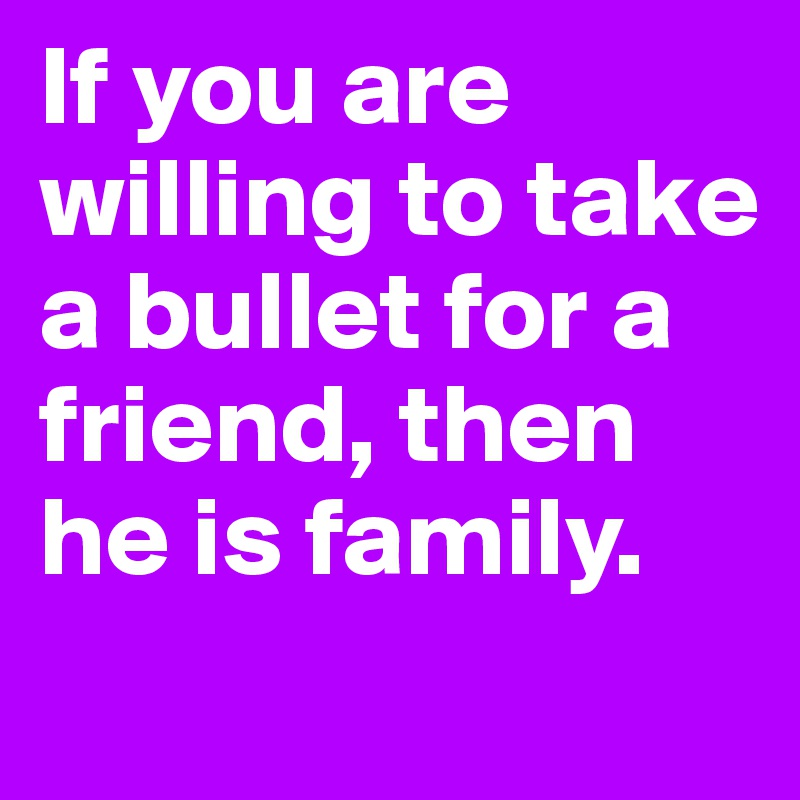 If you are willing to take a bullet for a friend, then he is family.