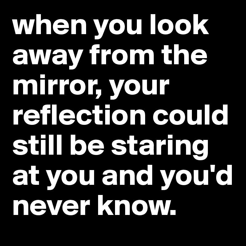 when you look away from the mirror, your reflection could still be staring at you and you'd never know.