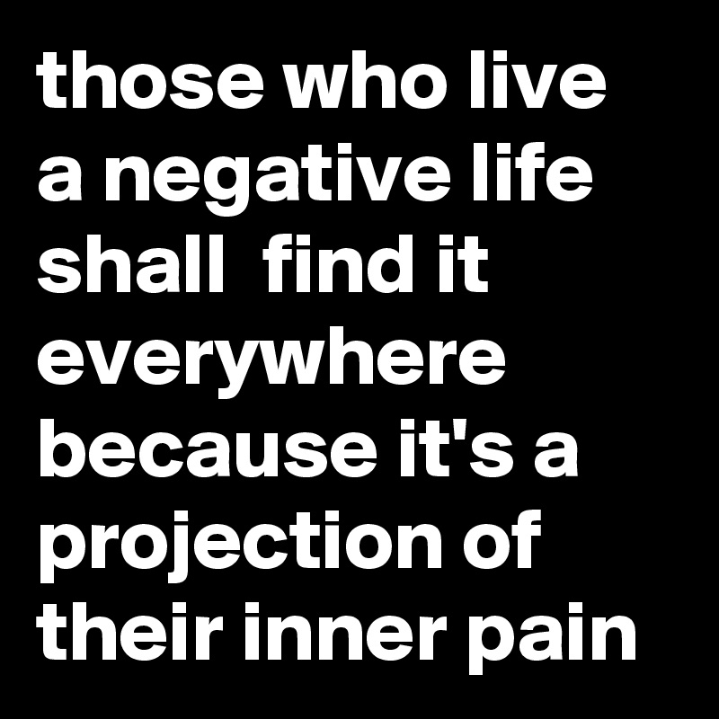 those who live a negative life shall  find it everywhere because it's a projection of their inner pain