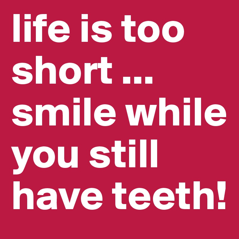 life is too short ... smile while you still have teeth!