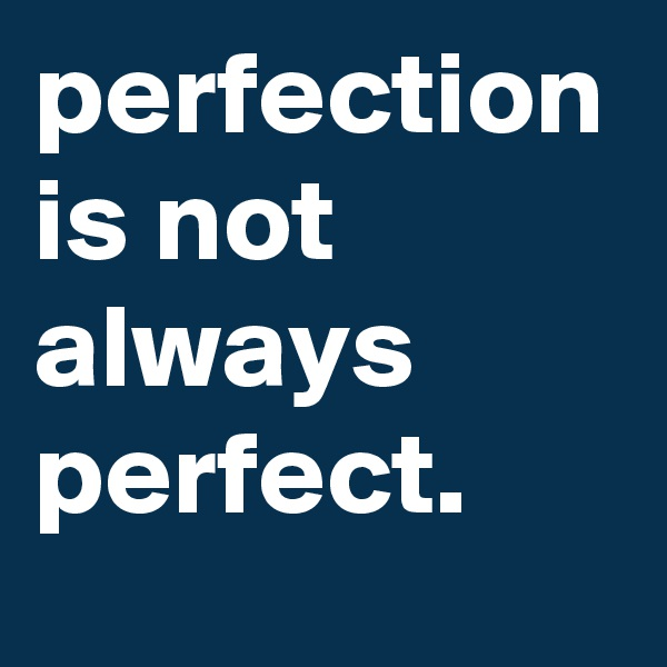 perfection is not always perfect.