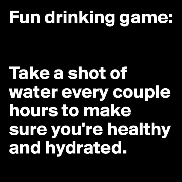 Fun drinking game:   Take a shot of water every couple hours to make sure you're healthy and hydrated.