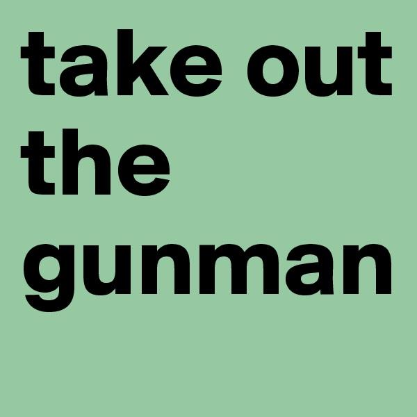 take out the gunman