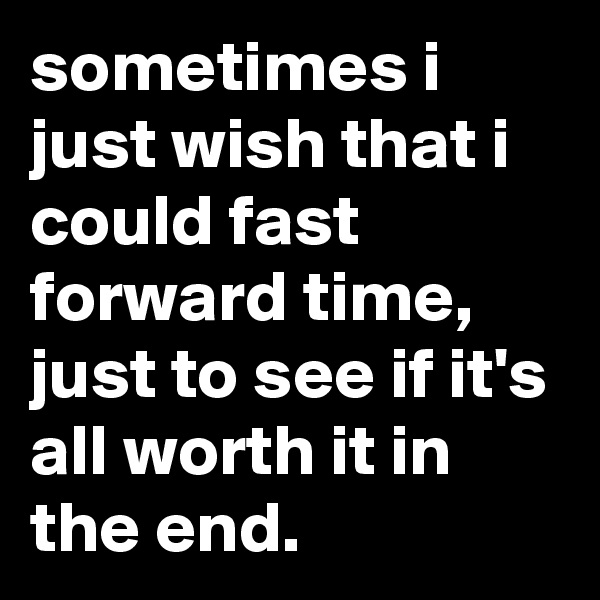 sometimes i just wish that i could fast forward time, just to see if it's all worth it in the end.