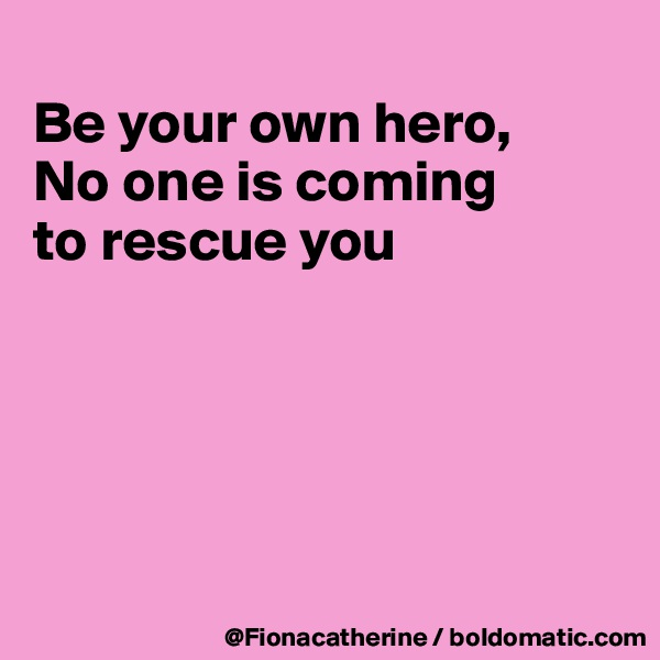 Be your own hero, No one is coming to rescue you