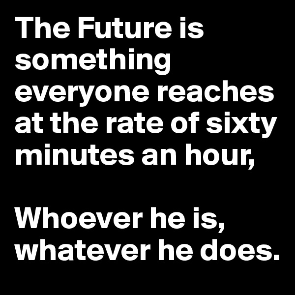 The Future is something everyone reaches at the rate of sixty minutes an hour,  Whoever he is, whatever he does.
