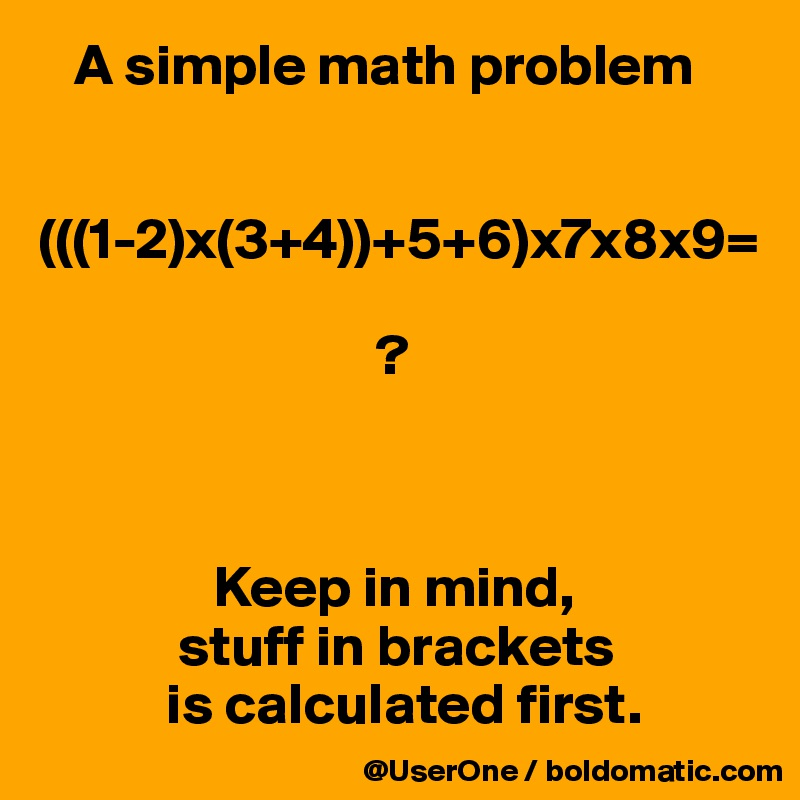 A simple math problem (((1-2)x(3+4))+5+6)x7x8x9= ? Keep in mind ...
