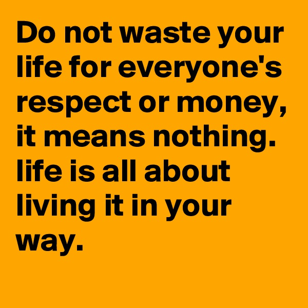Do not waste your life for everyone's respect or money, it means nothing. life is all about living it in your way.