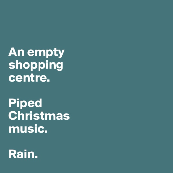 An empty  shopping  centre.   Piped  Christmas music.   Rain.