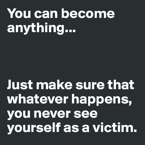 You can become anything...    Just make sure that whatever happens, you never see yourself as a victim.