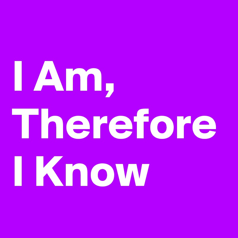I Am, Therefore I Know